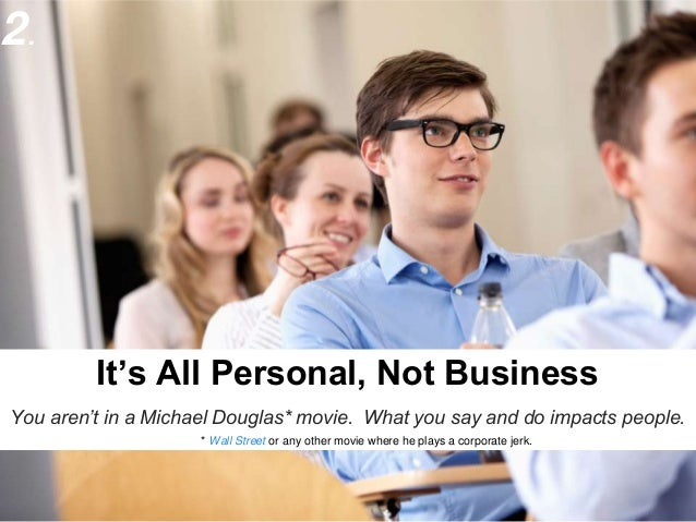 2.                    It's All Personal, Not BusinessYou aren't in a Michael Douglas* movie. What you say and do impacts p...