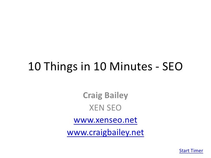 10 Things in 10 Minutes - SEO<br />Craig Bailey<br />XEN SEO<br />www.xenseo.net<br />www.craigbailey.net<br />Start Timer...