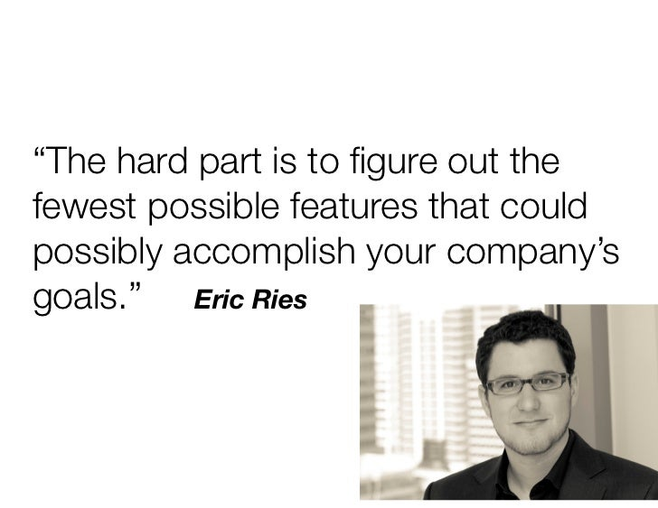 """The hard part is to figure out thefewest possible features that couldpossibly accomplish your company'sgoals."" Eric Ries"