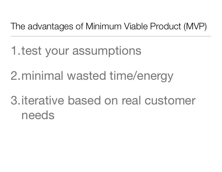 The advantages of Minimum Viable Product (MVP)1.test your assumptions2.minimal wasted time/energy3.iterative based on real...