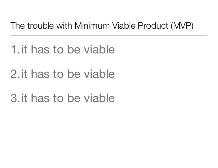 The trouble with Minimum Viable Product (MVP)1.it has to be viable2.it has to be viable3.it has to be viable