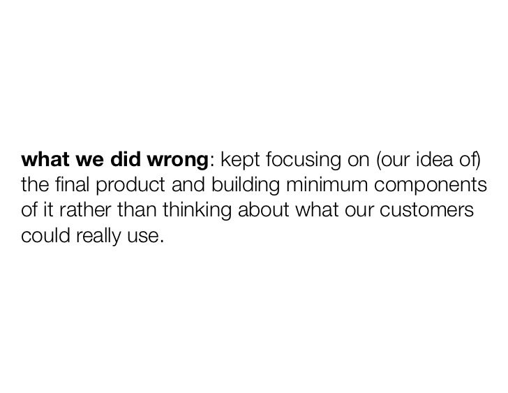 what we did wrong: kept focusing on (our idea of)the final product and building minimum componentsof it rather than thinkin...