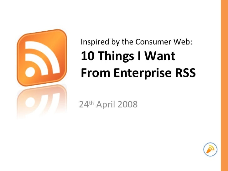 Inspired by the Consumer Web: 10 Things I Want From Enterprise RSS 24 th  April 2008