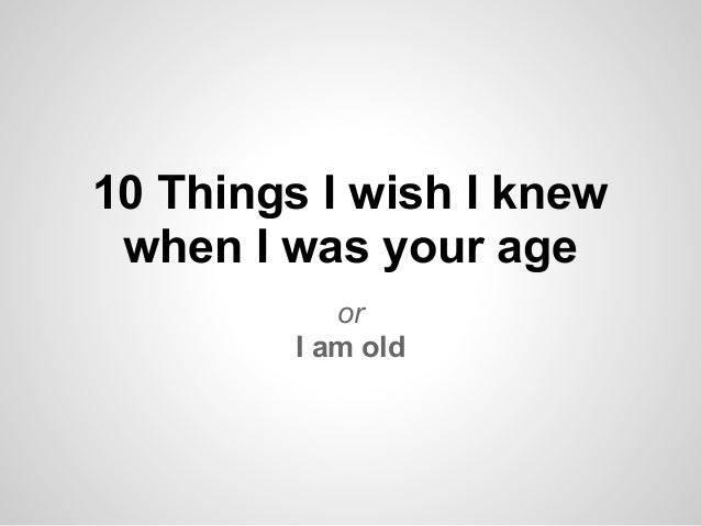 10 Things I wish I knew when I was your age            or         I am old