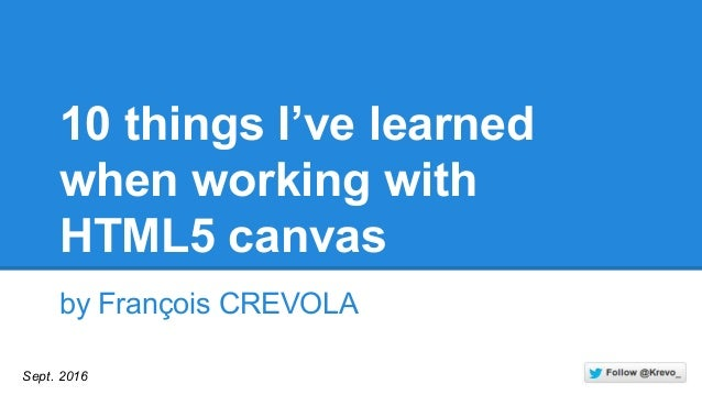 10 things I've learned when working with HTML5 canvas by François CREVOLA Sept. 2016