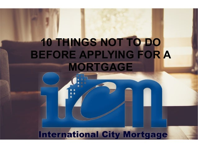10 THINGS NOT TO DO BEFORE APPLYING FOR A MORTGAGE
