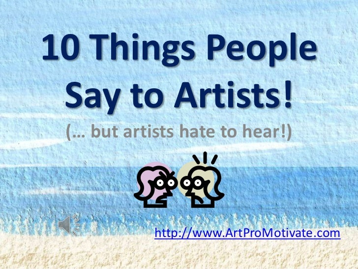 10 Things People Say to Artists! (… but artists hate to hear!)            http://www.ArtProMotivate.com