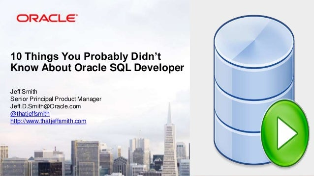 10 Things You Probably Didn't Know About Oracle SQL Developer Jeff Smith Senior Principal Product Manager Jeff.D.Smith@Ora...