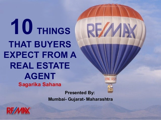 10 THINGS THAT BUYERS EXPECT FROM A REAL ESTATE AGENT Sagarika Sahana Presented By: Mumbai- Gujarat- Maharashtra