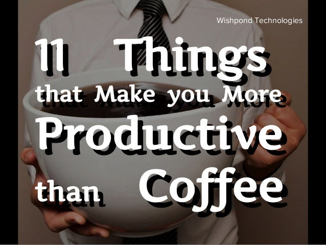 11 Things that Make you More Productive than Coffee 11 Things that Make you More Productive than Coffee Wishpond Technolog...