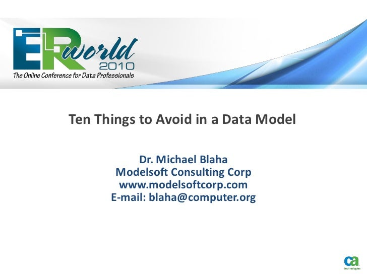 Ten Things to Avoid in a Data Model           Dr. Michael Blaha       Modelsoft Consulting Corp        www.modelsoftcorp.c...
