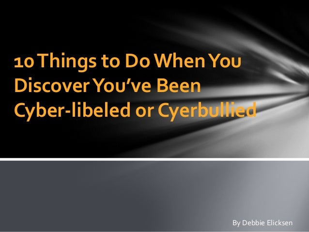 10Things to Do WhenYou DiscoverYou've Been Cyber-libeled or Cyerbullied By Debbie Elicksen