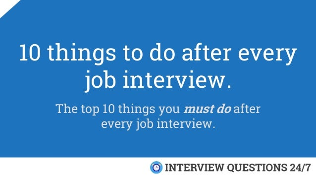 10 things to do after every job interview. The top 10 things you must do after every job interview.