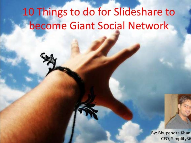 10 Things to do for Slideshare to become Giant Social Network                           By: Bhupendra Khana               ...