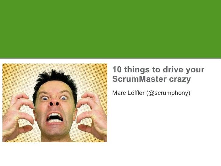 10 things to drive your ScrumMaster crazy Marc Löffler (@scrumphony)