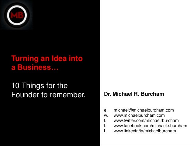 Turning an Idea intoa Business…10 Things for theFounder to remember.   Dr. Michael R. Burcham                       e.   m...