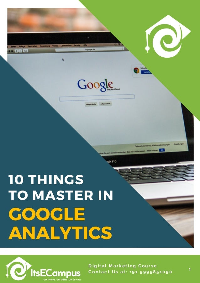 10 THINGS TO MASTER IN 1 Digital Marketing Course Contact Us at: +91 9999851090 GOOGLE ANALYTICS