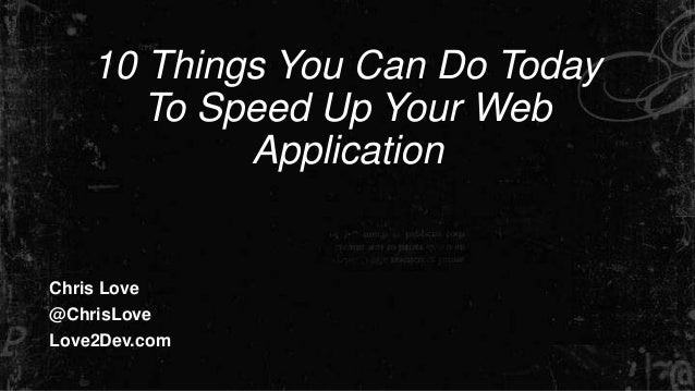 10 Things You Can Do Today To Speed Up Your Web Application Chris Love @ChrisLove Love2Dev.com