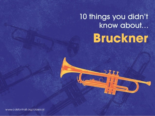 www.colstonhall.org/classical 10 things you didn't know about… Bruckner