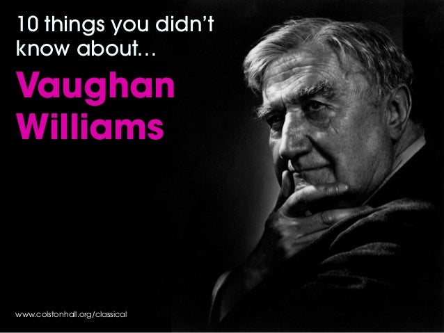 www.colstonhall.org/classical 10 things you didn't know about… Vaughan Williams