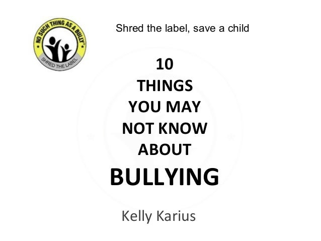 Kelly Karius 10 THINGS YOU MAY NOT KNOW ABOUT BULLYING Shred the label, save a child