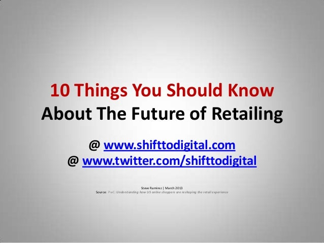 10 Things You Should KnowAbout The Future of Retailing      @ www.shifttodigital.com   @ www.twitter.com/shifttodigital   ...