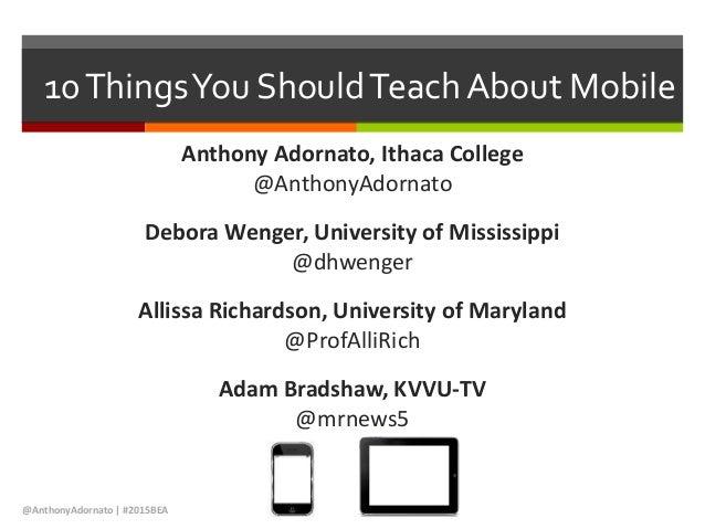 10ThingsYou ShouldTeach About Mobile Anthony Adornato, Ithaca College @AnthonyAdornato Debora Wenger, University of Missis...