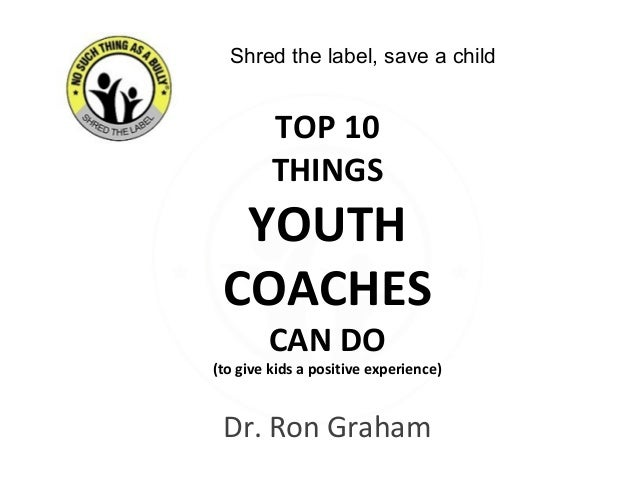 Dr. Ron Graham TOP 10 THINGS YOUTH COACHES CAN DO (to give kids a positive experience) Shred the label, save a child