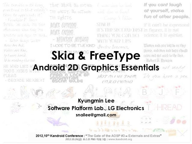 Skia & FreeType  Android 2D Graphics Essentials  Kyungmin Lee Software Platform Lab., LG Electronics snailee@gmail.com  Th...