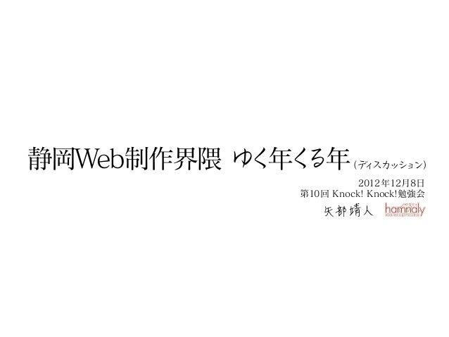 静岡Web制作界隈 ゆ 年く           く る年    (デ スカ シ ン)                     ィ ッ ョ                      2012年12月8日            第10回 Knoc...