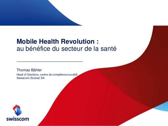 Mobile Health Revolution : au bénéfice du secteur de la santé Thomas Bähler Head of Solutions, centre de compétence curabi...