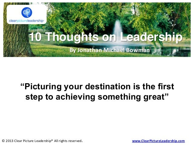 10 Thoughts on Leadership By Jonathan Michael Bowman © 2013 Clear Picture Leadership® All rights reserved. www.ClearPictur...