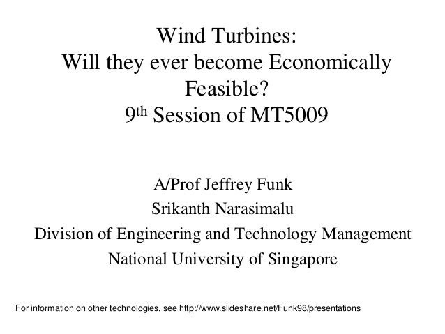 Wind Turbines: Will they ever become Economically Feasible? 9th Session of MT5009 A/Prof Jeffrey Funk Srikanth Narasimalu ...