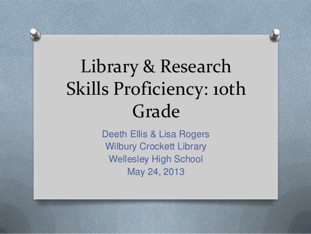 Library & ResearchSkills Proficiency: 1othGradeDeeth Ellis & Lisa RogersWilbury Crockett LibraryWellesley High SchoolMay 2...