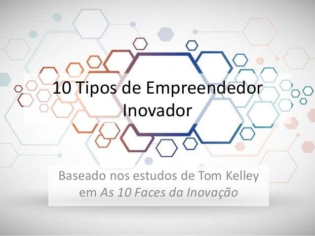 10 Tipos de Empreendedor Inovador Baseado nos estudos de Tom Kelley em As 10 Faces da Inovação