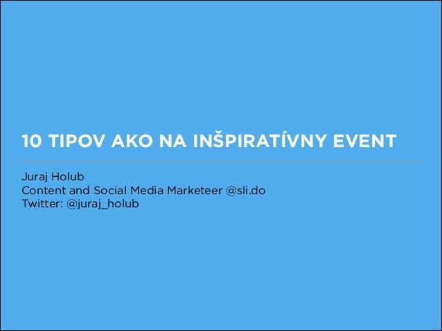 10 TIPOV AKO NA INŠPIRATÍVNY EVENT Juraj Holub Content and Social Media Marketeer @sli.do Twitter: @juraj_holub