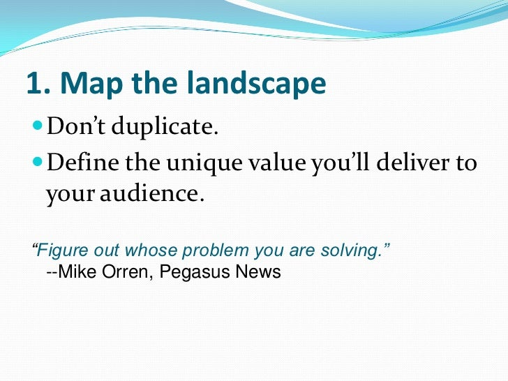 "1. Map the landscape<br />Don't duplicate.<br />Define the unique value you'll deliver to your audience.<br />""Figure out ..."