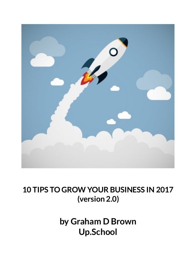10 TIPS TO GROW YOUR BUSINESS IN 2017 (version 2.0) by Graham D Brown Up.School