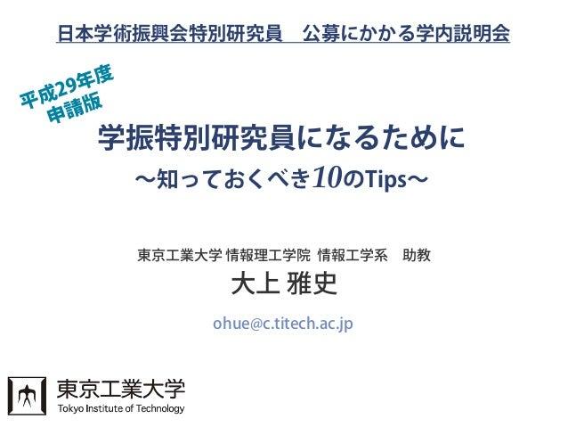 学振特別研究員になるために ~知っておくべき10のTips~ 東京工業大学 情報理工学院 情報工学系 助教 大上 雅史 ohue@c.titech.ac.jp 日本学術振興会特別研究員 公募にかかる学内説明会