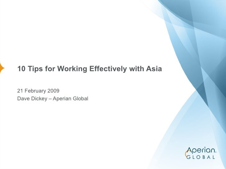 10 Tips for Working Effectively with Asia 21 February 2009 Dave Dickey – Aperian Global