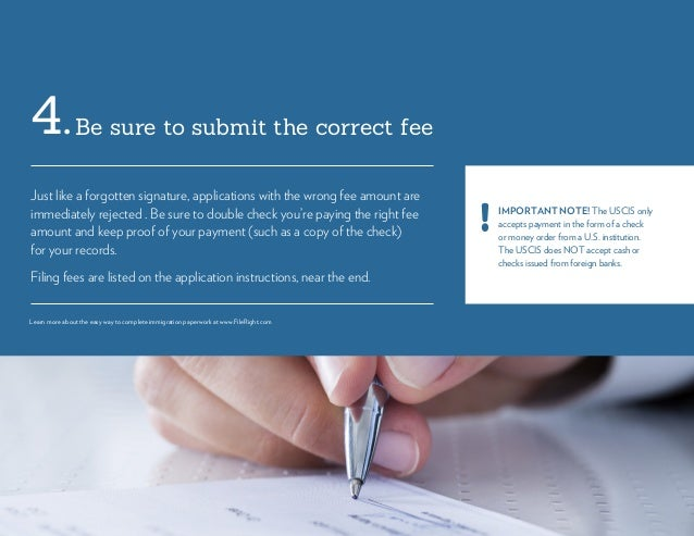 Be sure to submit the correct fee4. Just like a forgotten signature, applications with the wrong fee amount are immediatel...