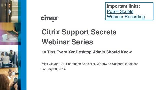 Important links: PoSH Scripts Webinar Recording  Citrix Support Secrets Webinar Series 10 Tips Every XenDesktop Admin Shou...