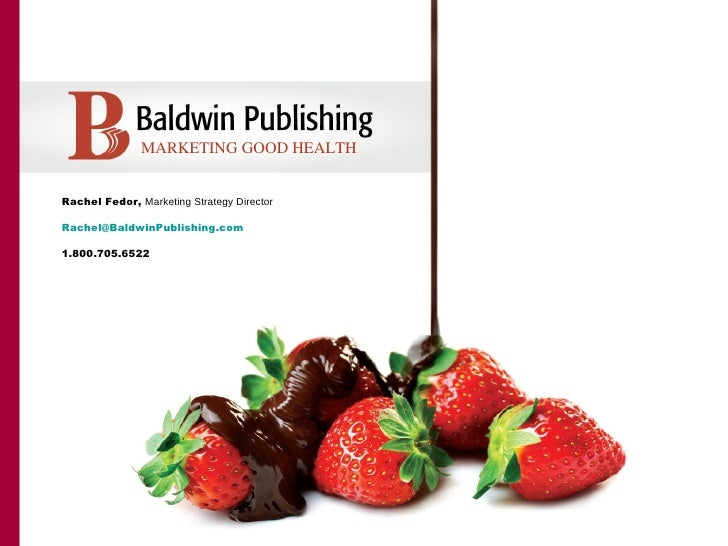 MARKETING GOOD HEALTHRachel Fedor, Marketing Strategy DirectorRachel@BaldwinPublishing.com1.800.705.6522