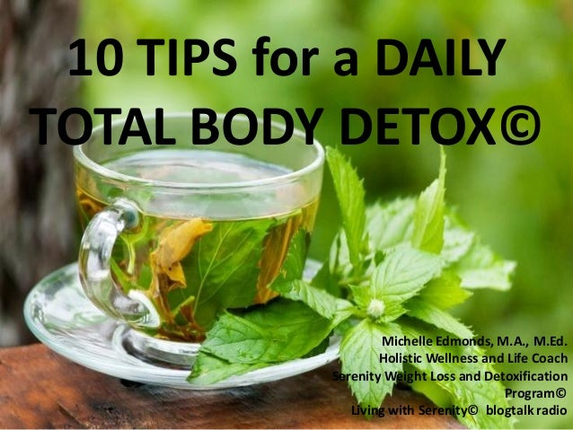 10 TIPS for a DAILY TOTAL BODY DETOX© Michelle Edmonds, M.A., M.Ed. Holistic Wellness and Life Coach Serenity Weight Loss ...