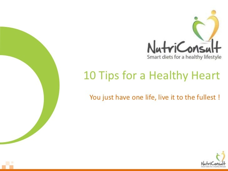 10 Tips for a Healthy Heart You just have one life, live it to the fullest !