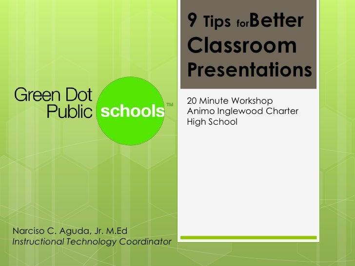 9 TipsforBetterClassroom Presentations <br />20 Minute WorkshopAnimo Inglewood Charter High School<br />Narciso C. Aguda, ...