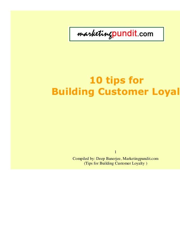 10 tips forBuilding Customer Loyalty                         1   Compiled by: Deep Banerjee, Marketingpundit.com        (T...