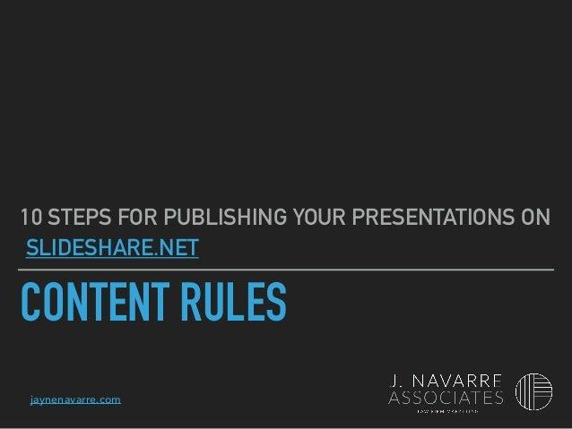 jaynenavarre.com CONTENT RULES 10 STEPS FOR PUBLISHING YOUR PRESENTATIONS ON SLIDESHARE.NET