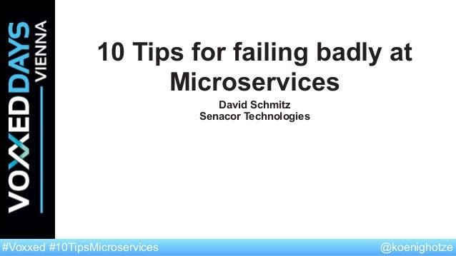 @koenighotze#Voxxed #10TipsMicroservices 10 Tips for failing badly at Microservices David Schmitz Senacor Technologies