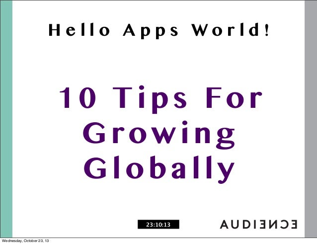 Hello Apps World!  1 0 T i p s Fo r Growing Globally 23:10:13 Wednesday, October 23, 13